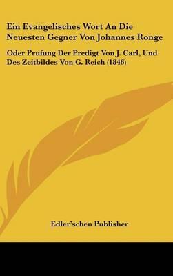 Ein Evangelisches Wort an Die Neuesten Gegner Von Johannes Ronge: Oder Prufung Der Predigt Von J. Carl, Und Des Zeitbildes Von G. Reich (1846) by Publisher Edler'schen Publisher