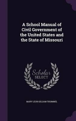 A School Manual of Civil Government of the United States and the State of Missouri by Mary Leon Gilliam Thummel