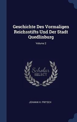 Geschichte Des Vormaligen Reichsstifts Und Der Stadt Quedlinburg; Volume 2 by Johann H Fritsch