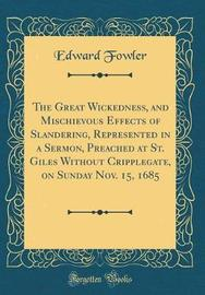 The Great Wickedness, and Mischievous Effects of Slandering, Represented in a Sermon, Preached at St. Giles Without Cripplegate, on Sunday Nov. 15, 1685 (Classic Reprint) by Edward Fowler image