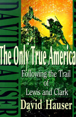 The Only True America: Following the Trail of Lewis and Clark by David Hauser