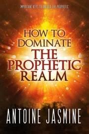 How to Dominate the Prophetic Realm by Antoine Jasmine