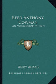 Reed Anthony, Cowman Reed Anthony, Cowman: An Autobiography (1907) an Autobiography (1907) by Andy Adams