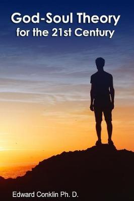 God-Soul Theory for the 21st Century by Edward Conklin Ph D