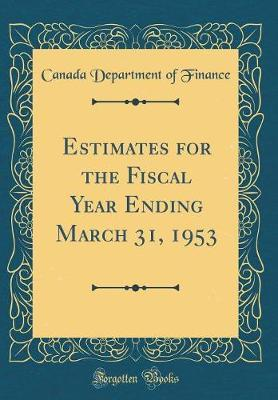 Estimates for the Fiscal Year Ending March 31, 1953 (Classic Reprint) by Canada Department of Finance