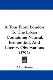 A Tour from London to the Lakes: Containing Natural, Economical, and Literary Observations (1792) by Gentleman A Gentleman