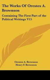 The Works Of Orestes A. Brownson: Containing The First Part of the Political Writings V15 by Orestes A. Brownson