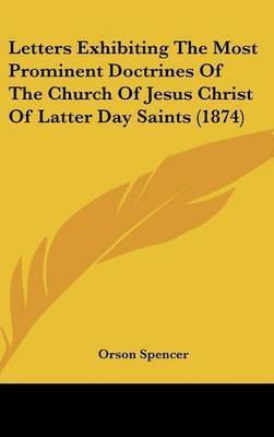 Letters Exhibiting The Most Prominent Doctrines Of The Church Of Jesus Christ Of Latter Day Saints (1874) by Orson Spencer