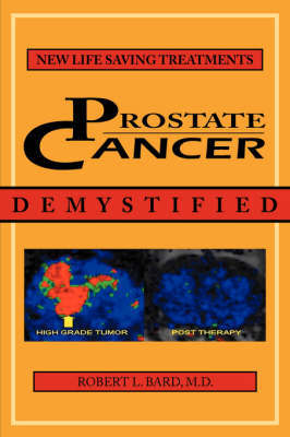 Prostate Cancer Demystified: Newer Life-Saving Prostate Cancer Treatments by Robert L. Bard
