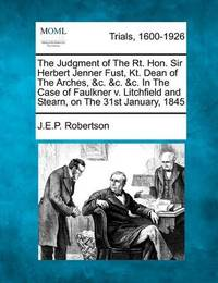 The Judgment of the Rt. Hon. Sir Herbert Jenner Fust, Kt. Dean of the Arches, &C. &C. &C. in the Case of Faulkner V. Litchfield and Stearn, on the 31st January, 1845 by J E P Robertson