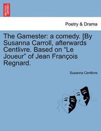 "The Gamester: A Comedy. [By Susanna Carroll, Afterwards Centlivre. Based on ""Le Joueur"" of Jean Fran OIS Regnard. by Susanna Centlivre"