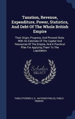 Taxation, Revenue, Expenditure, Power, Statistics, and Debt of the Whole British Empire by Antonio Pablo)
