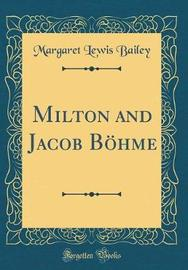 Milton and Jacob B�hme (Classic Reprint) by Margaret Lewis Bailey