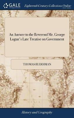 An Answer to the Reverend Mr. George Logan's Late Treatise on Government by Thomas Ruddiman