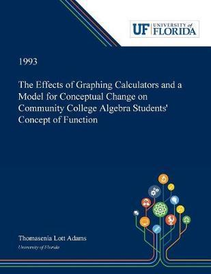 The Effects of Graphing Calculators and a Model for Conceptual Change on Community College Algebra Students' Concept of Function by Thomasenia Adams