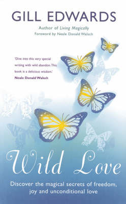 Wild Love: Discover the Magical Secrets of Freedom, Joy and Unconditional Love by Gill Edwards image