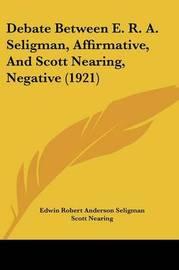 Debate Between E. R. A. Seligman, Affirmative, and Scott Nearing, Negative (1921) by Edwin Robert Anderson Seligman