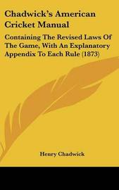 Chadwick's American Cricket Manual: Containing the Revised Laws of the Game, with an Explanatory Appendix to Each Rule (1873) by Henry Chadwick