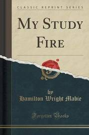 My Study Fire (Classic Reprint) by Hamilton Wright Mabie