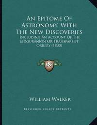 An Epitome of Astronomy, with the New Discoveries: Including an Account of the Eidouranion or Transparent Orrery (1800) by William Walker
