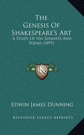 The Genesis of Shakespeare's Art: A Study of His Sonnets and Poems (1897) by Edwin James Dunning