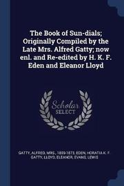 The Book of Sun-Dials; Originally Compiled by the Late Mrs. Alfred Gatty; Now Enl. and Re-Edited by H. K. F. Eden and Eleanor Lloyd by Alfred Gatty