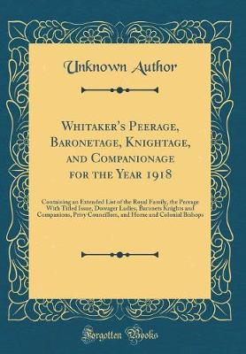 Whitaker's Peerage, Baronetage, Knightage, and Companionage for the Year 1918 by Unknown Author