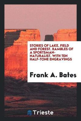 Stories of Lake, Field and Forest. Rambles of a Sportsman-Naturalist. with Ten Half-Tone Engravings by Frank A Bates
