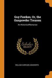 Guy Fawkes, Or, the Gunpowder Treason by William , Harrison Ainsworth