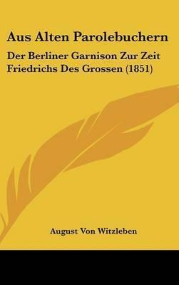 Aus Alten Parolebuchern: Der Berliner Garnison Zur Zeit Friedrichs Des Grossen (1851) by August Von Witzleben