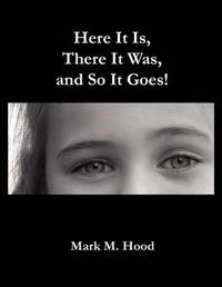 Here It Is, There It Was and So It Goes by Mark M. Hood image