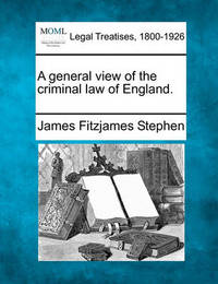 A General View of the Criminal Law of England. by James Fitzjames Stephen