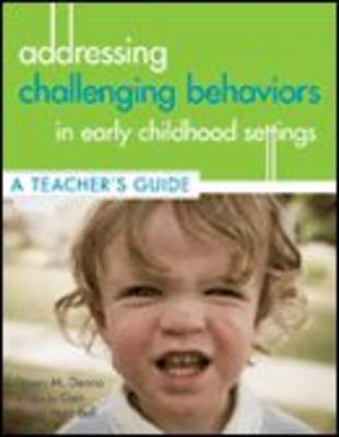 Addressing Challenging Behaviors in Early Childhood Settings: A Teacher's Guide by Dawn M. Denno