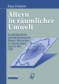 Altern in Raumlicher Umwelt: Sozialraumliche Interaktionsmuster Alterer Menschen in Deutschland Und in Den USA by Klaus Friedrich