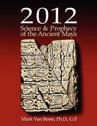 2012 Science and Prophecy of the Ancient Maya by Mark L. Van Stone
