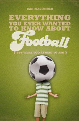 Everything You Ever Wanted to Know About Football But Were Too Afraid to Ask by Iain Macintosh image