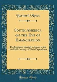 South America on the Eve of Emancipation by Bernard Moses