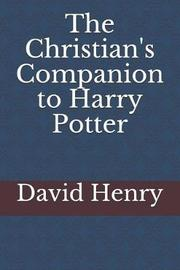 The Christian's Companion to Harry Potter by David Henry