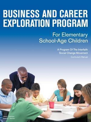 Business and Career Exploration Program for Elementary School-Age Children Curriculum Manual by Steven T. Robinson