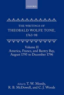 The Writings of Theobald Wolfe Tone 1763-98: Volume II: America, France, and Bantry Bay, August 1795 to December 1796 by Theobald Wolfe Tone