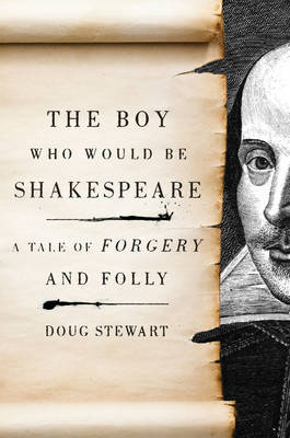 The Boy Who Would be Shakespeare: A Tale of Forgery and Folly by Doug Stewart