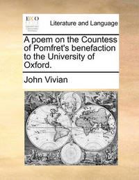 A Poem on the Countess of Pomfret's Benefaction to the University of Oxford. by John Vivian