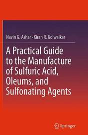 A Practical Guide to the Manufacture of Sulfuric Acid, Oleums, and Sulfonating Agents by Navin G. Ashar