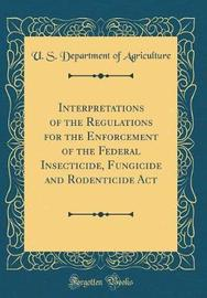 Interpretations of the Regulations for the Enforcement of the Federal Insecticide, Fungicide and Rodenticide ACT (Classic Reprint) by U.S Department of Agriculture image