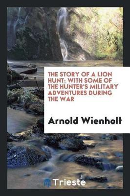 The Story of a Lion Hunt; With Some of the Hunter's Military Adventures During the War by Arnold Wienholt
