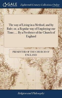 The Way of Living in a Method, and by Rule; Or, a Regular Way of Employing Our Time; ... by a Presbyter of the Church of England by Presbyter of the Church of England