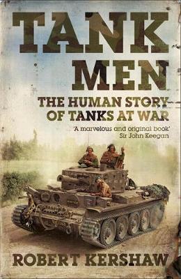 Tank Men: The Human Story of Tanks at War by Robert J Kershaw