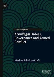 Crimilegal Orders, Governance and Armed Conflict by Markus Schultze-Kraft