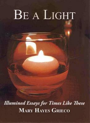 Be a Light: Illumined Essays for Times Like These by Mary Hayes Grieco image