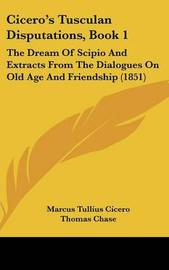 Cicero's Tusculan Disputations, Book 1: The Dream Of Scipio And Extracts From The Dialogues On Old Age And Friendship (1851) by Marcus Tullius Cicero